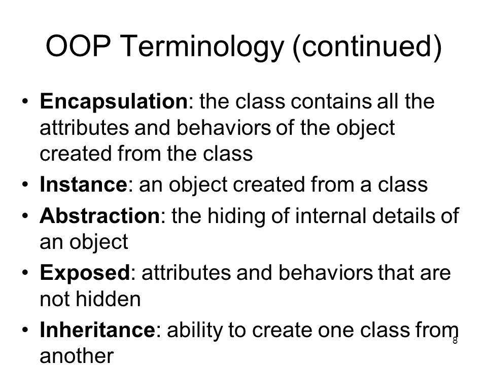 8 OOP Terminology (continued) Encapsulation: the class contains all the attributes and behaviors of the object created from the class Instance: an object created from a class Abstraction: the hiding of internal details of an object Exposed: attributes and behaviors that are not hidden Inheritance: ability to create one class from another