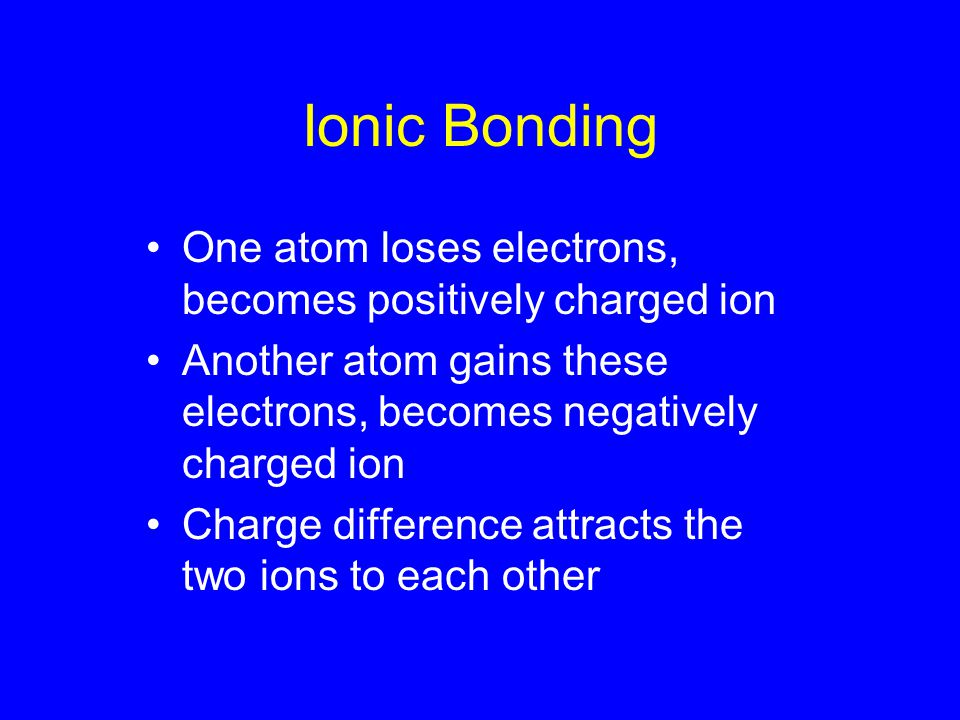 Ionic Bonding One atom loses electrons, becomes positively charged ion Another atom gains these electrons, becomes negatively charged ion Charge difference attracts the two ions to each other
