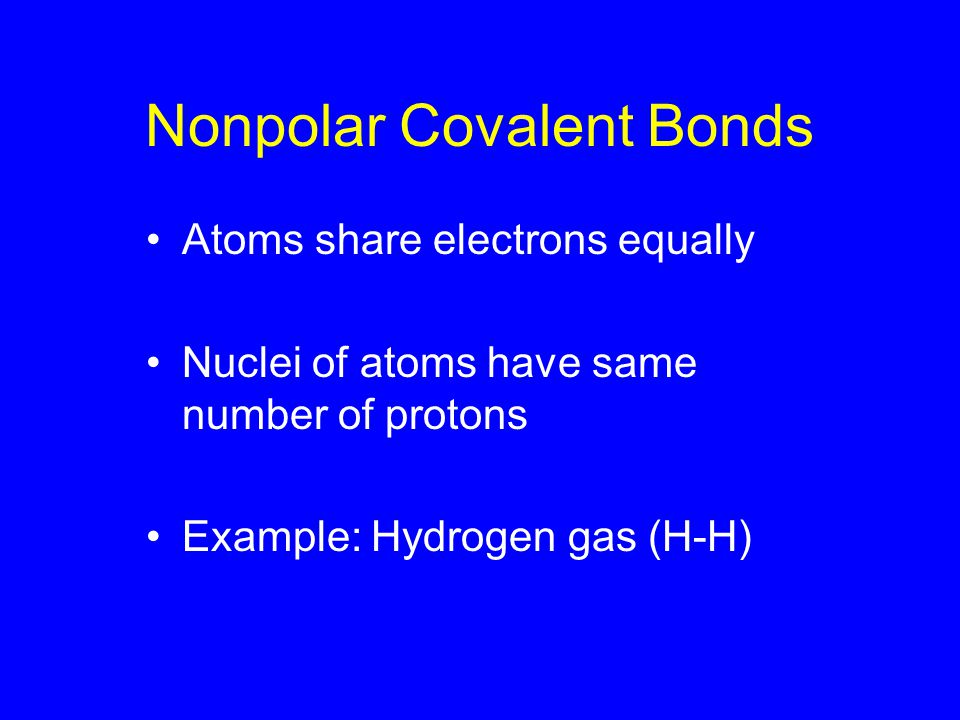 Nonpolar Covalent Bonds Atoms share electrons equally Nuclei of atoms have same number of protons Example: Hydrogen gas (H-H)