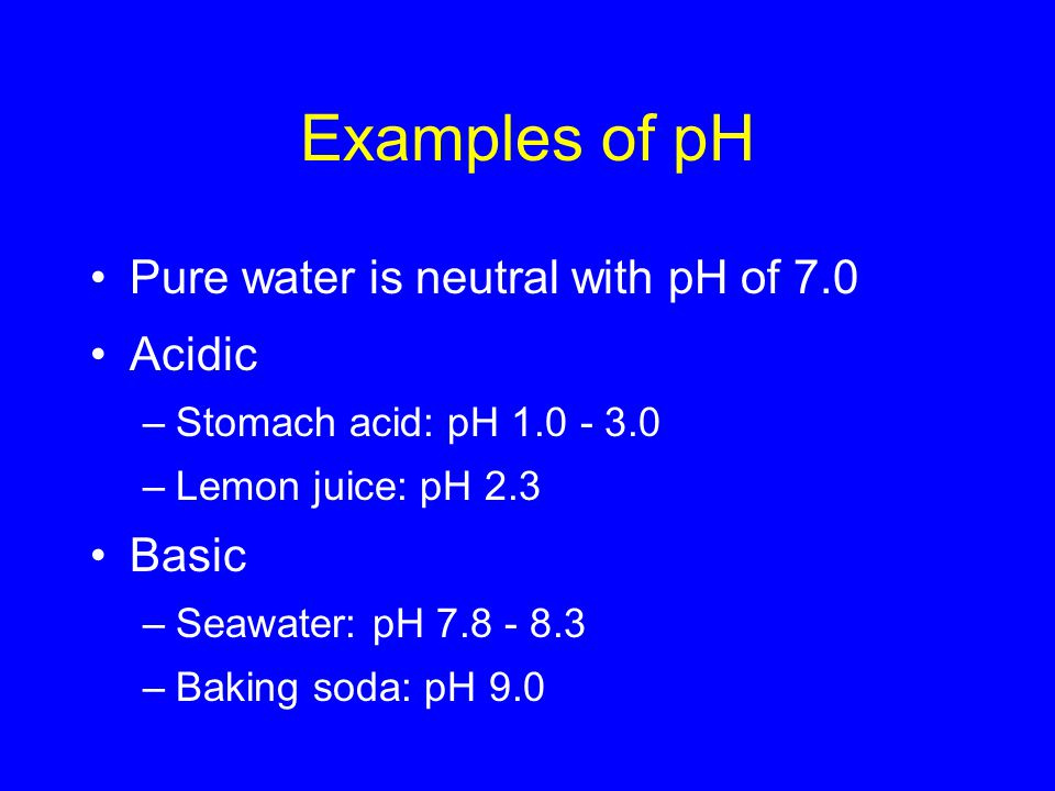 Examples of pH Pure water is neutral with pH of 7.0 Acidic –Stomach acid: pH –Lemon juice: pH 2.3 Basic –Seawater: pH –Baking soda: pH 9.0