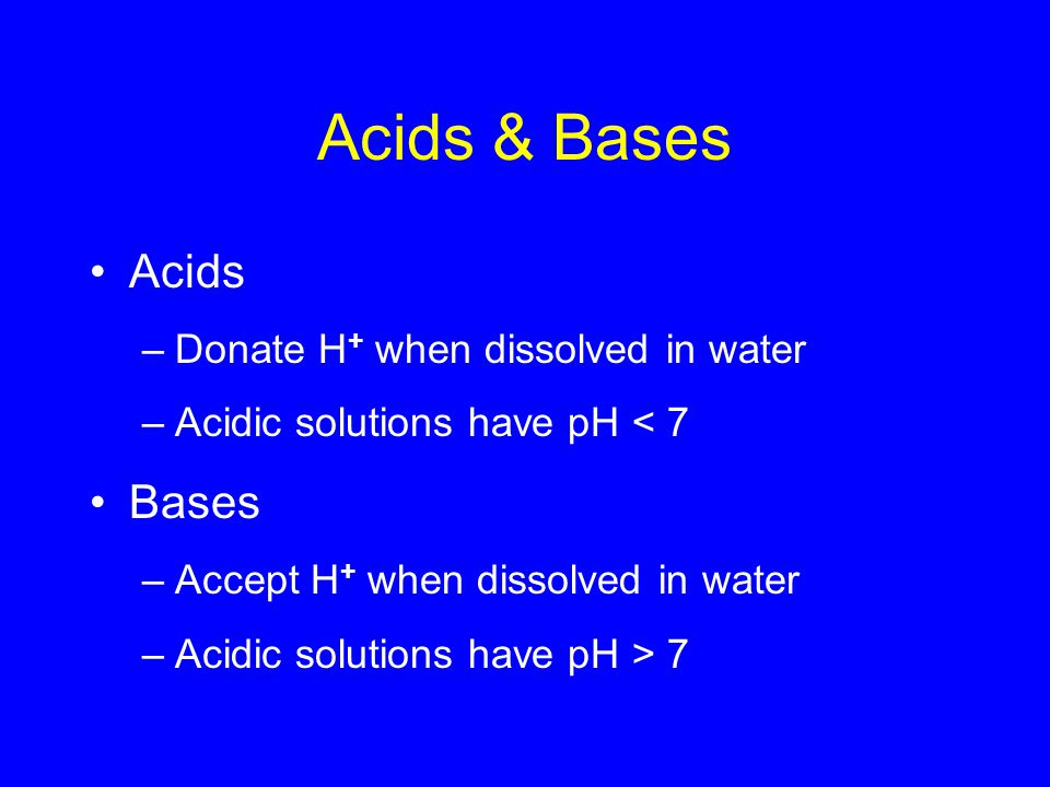 Acids & Bases Acids –Donate H + when dissolved in water –Acidic solutions have pH < 7 Bases –Accept H + when dissolved in water –Acidic solutions have pH > 7