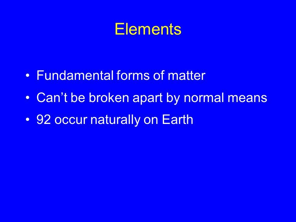 Elements Fundamental forms of matter Can't be broken apart by normal means 92 occur naturally on Earth