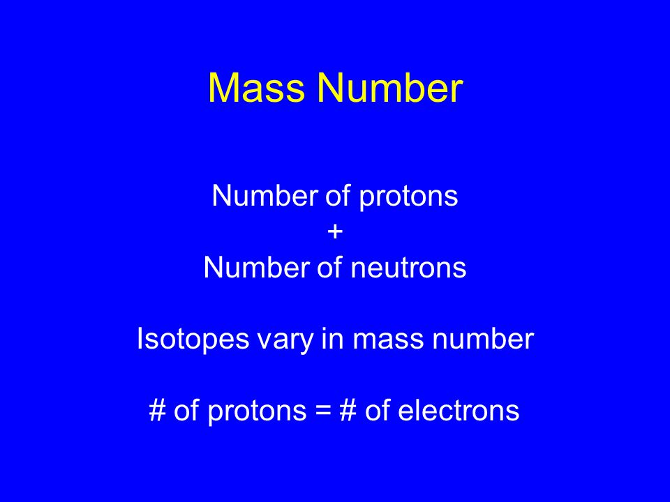 Mass Number Number of protons + Number of neutrons Isotopes vary in mass number # of protons = # of electrons