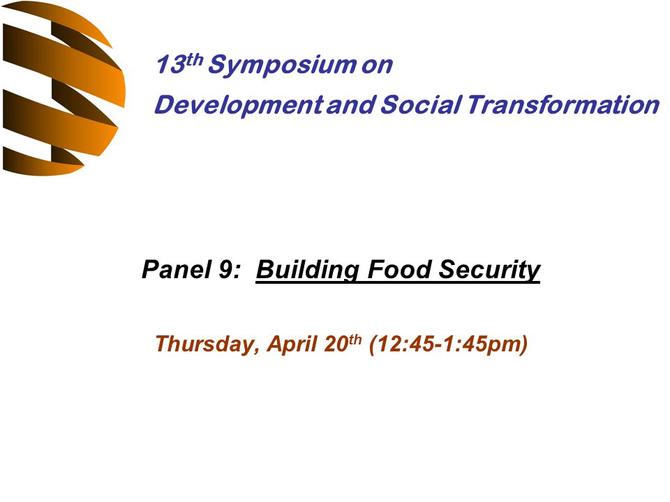 Panel 9: Building Food Security Thursday, April 20 th (12:45-1:45pm) 13 th Symposium on Development and Social Transformation