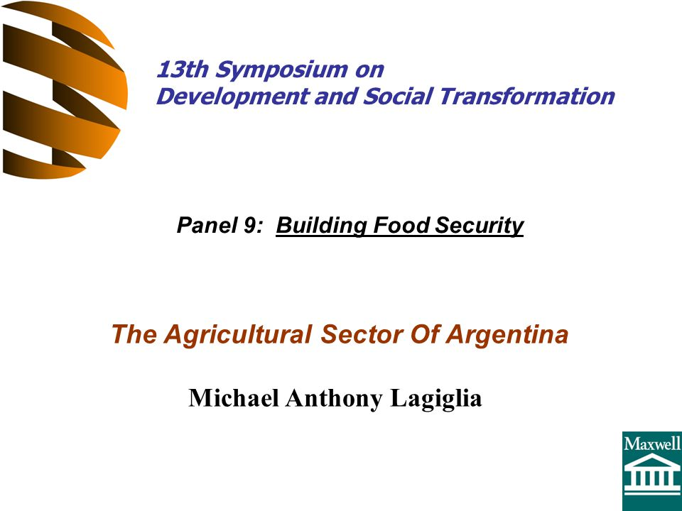 The Agricultural Sector Of Argentina Michael Anthony Lagiglia Panel 9: Building Food Security 13th Symposium on Development and Social Transformation