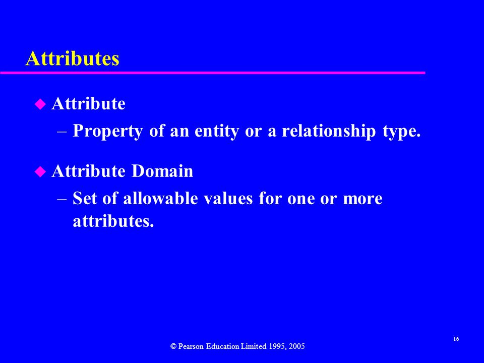 16 Attributes u Attribute –Property of an entity or a relationship type.