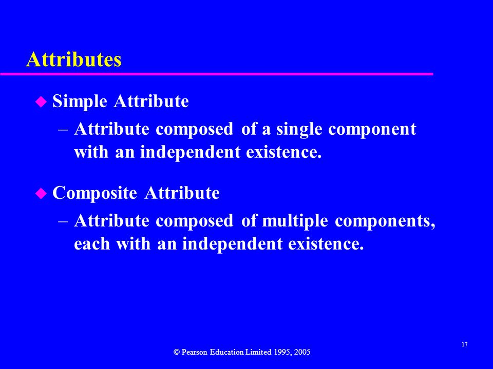 17 Attributes u Simple Attribute –Attribute composed of a single component with an independent existence.