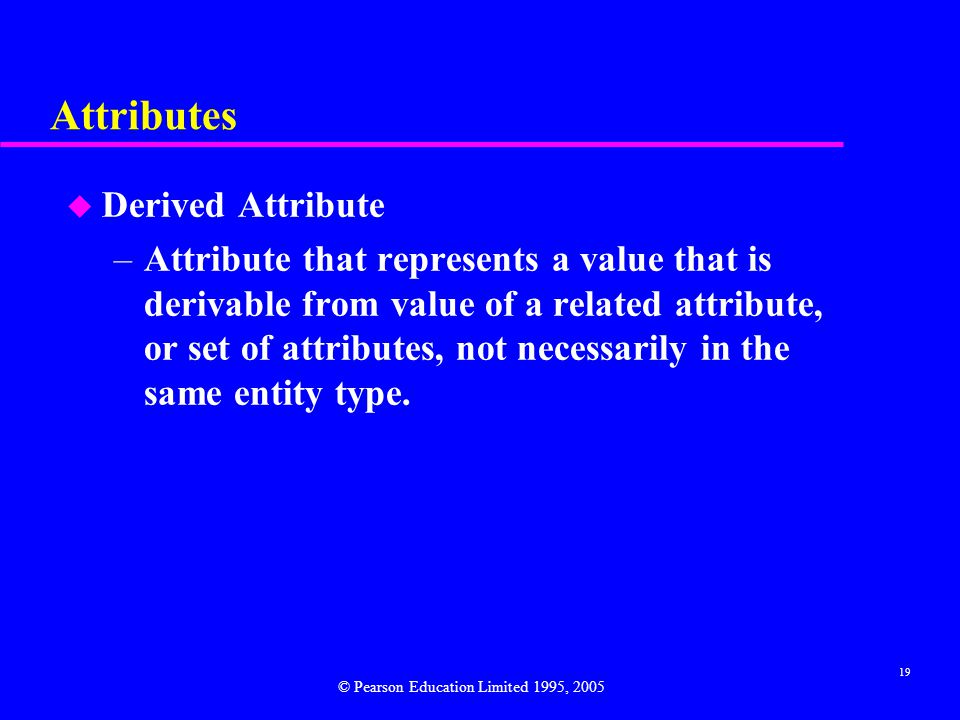 19 Attributes u Derived Attribute –Attribute that represents a value that is derivable from value of a related attribute, or set of attributes, not necessarily in the same entity type.