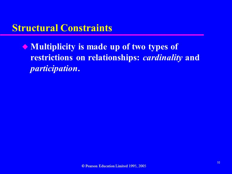 32 Structural Constraints u Multiplicity is made up of two types of restrictions on relationships: cardinality and participation.