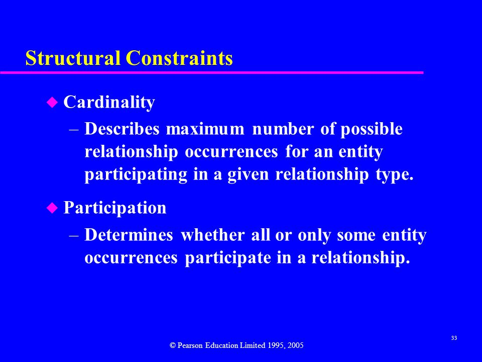 33 Structural Constraints u Cardinality –Describes maximum number of possible relationship occurrences for an entity participating in a given relationship type.