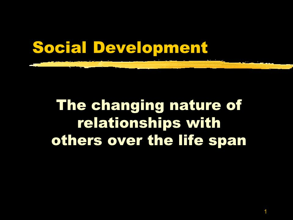 1 Social Development The changing nature of relationships with others over the life span
