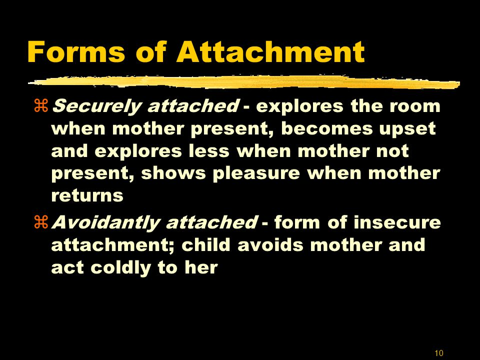10 Forms of Attachment zSecurely attached - explores the room when mother present, becomes upset and explores less when mother not present, shows pleasure when mother returns zAvoidantly attached - form of insecure attachment; child avoids mother and act coldly to her