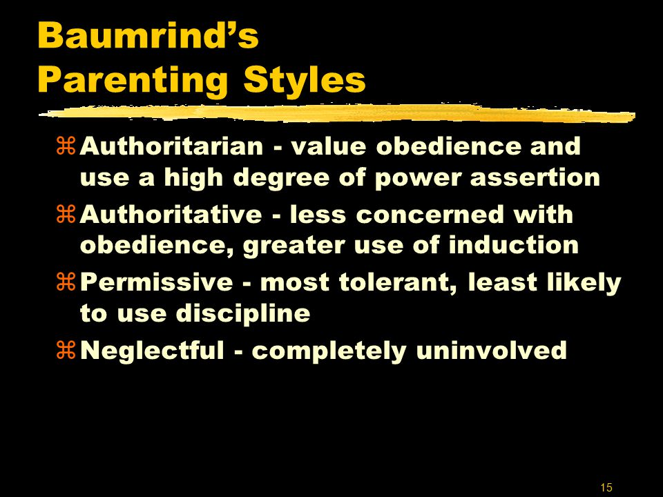 15 Baumrind's Parenting Styles zAuthoritarian - value obedience and use a high degree of power assertion zAuthoritative - less concerned with obedience, greater use of induction zPermissive - most tolerant, least likely to use discipline zNeglectful - completely uninvolved