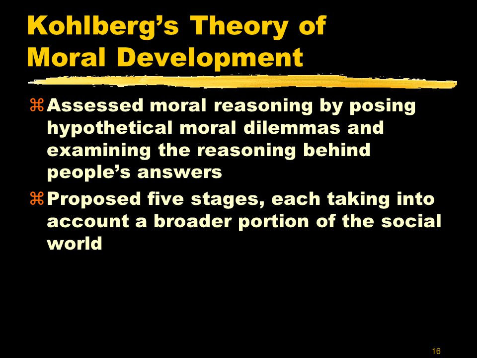 16 Kohlberg's Theory of Moral Development zAssessed moral reasoning by posing hypothetical moral dilemmas and examining the reasoning behind people's answers zProposed five stages, each taking into account a broader portion of the social world