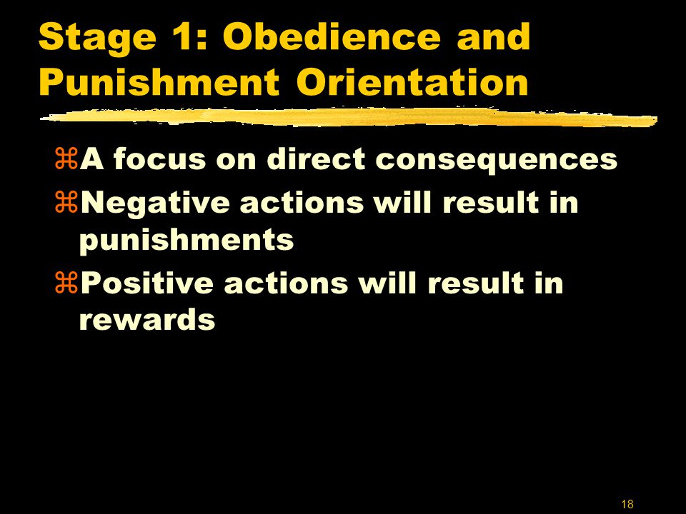 18 Stage 1: Obedience and Punishment Orientation zA focus on direct consequences zNegative actions will result in punishments zPositive actions will result in rewards