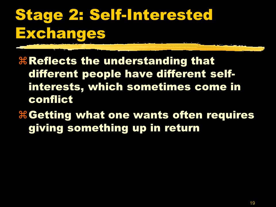 19 Stage 2: Self-Interested Exchanges zReflects the understanding that different people have different self- interests, which sometimes come in conflict zGetting what one wants often requires giving something up in return
