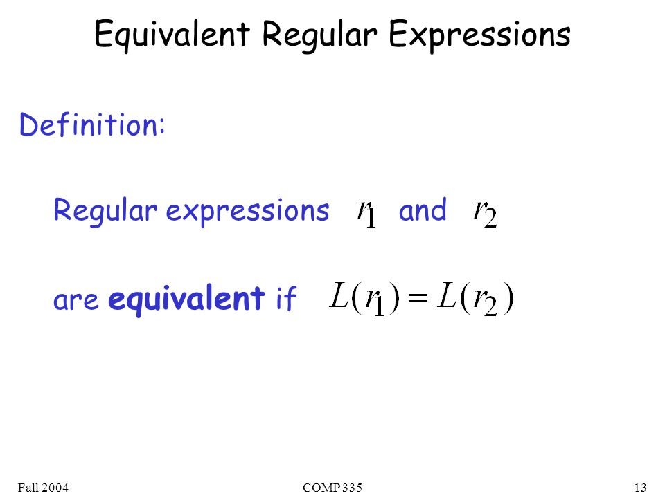 Fall 2004COMP Equivalent Regular Expressions Definition: Regular expressions and are equivalent if