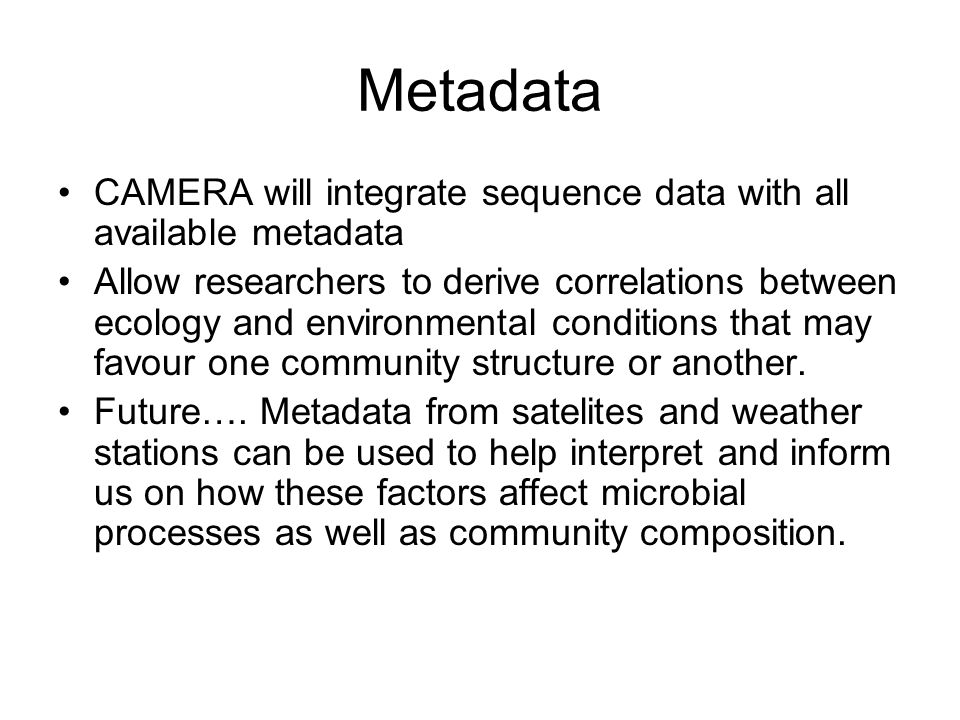 Metadata CAMERA will integrate sequence data with all available metadata Allow researchers to derive correlations between ecology and environmental conditions that may favour one community structure or another.