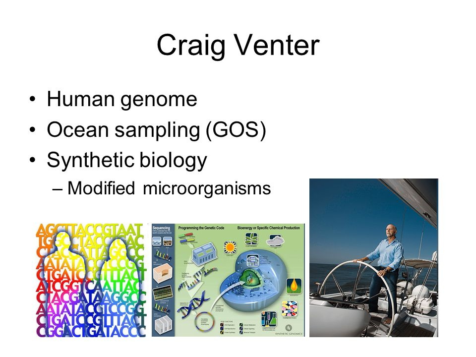 Craig Venter Human genome Ocean sampling (GOS) Synthetic biology –Modified microorganisms