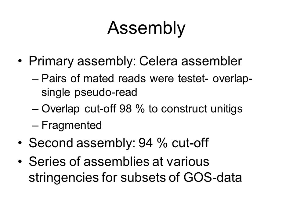 Assembly Primary assembly: Celera assembler –Pairs of mated reads were testet- overlap- single pseudo-read –Overlap cut-off 98 % to construct unitigs –Fragmented Second assembly: 94 % cut-off Series of assemblies at various stringencies for subsets of GOS-data