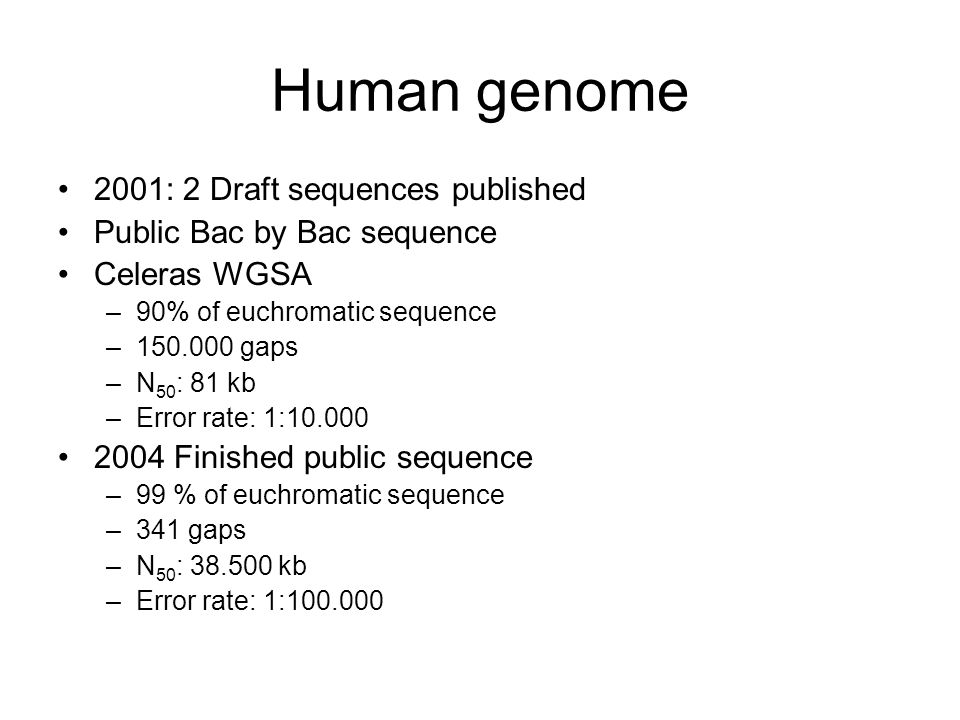 Human genome 2001: 2 Draft sequences published Public Bac by Bac sequence Celeras WGSA –90% of euchromatic sequence – gaps –N 50 : 81 kb –Error rate: 1: Finished public sequence –99 % of euchromatic sequence –341 gaps –N 50 : kb –Error rate: 1: