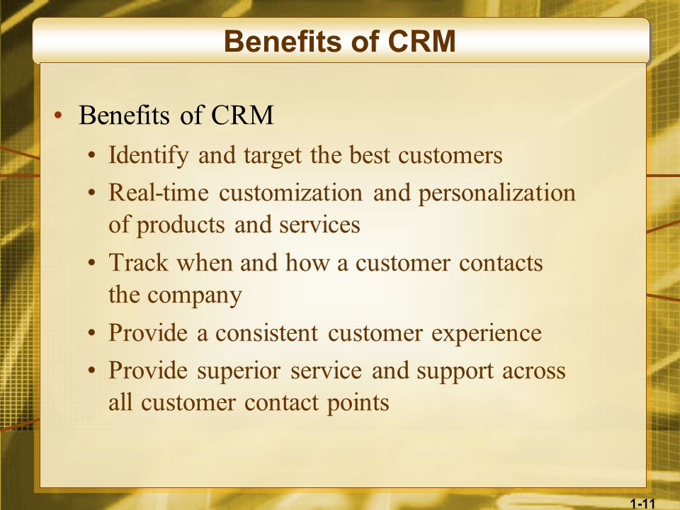 1-11 Benefits of CRM Identify and target the best customers Real-time customization and personalization of products and services Track when and how a customer contacts the company Provide a consistent customer experience Provide superior service and support across all customer contact points