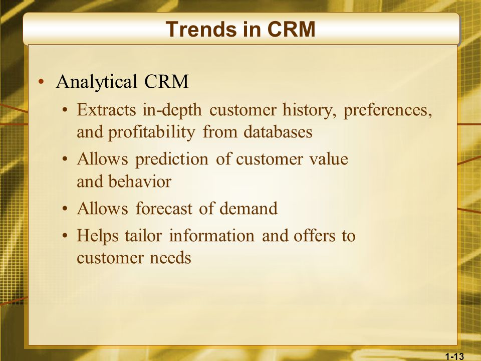 1-13 Trends in CRM Analytical CRM Extracts in-depth customer history, preferences, and profitability from databases Allows prediction of customer value and behavior Allows forecast of demand Helps tailor information and offers to customer needs