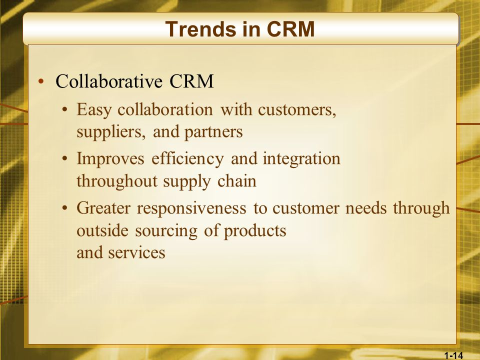 1-14 Trends in CRM Collaborative CRM Easy collaboration with customers, suppliers, and partners Improves efficiency and integration throughout supply chain Greater responsiveness to customer needs through outside sourcing of products and services