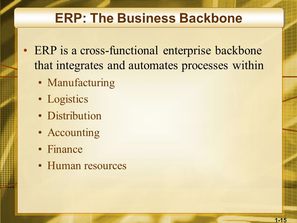 1-15 ERP: The Business Backbone ERP is a cross-functional enterprise backbone that integrates and automates processes within Manufacturing Logistics Distribution Accounting Finance Human resources