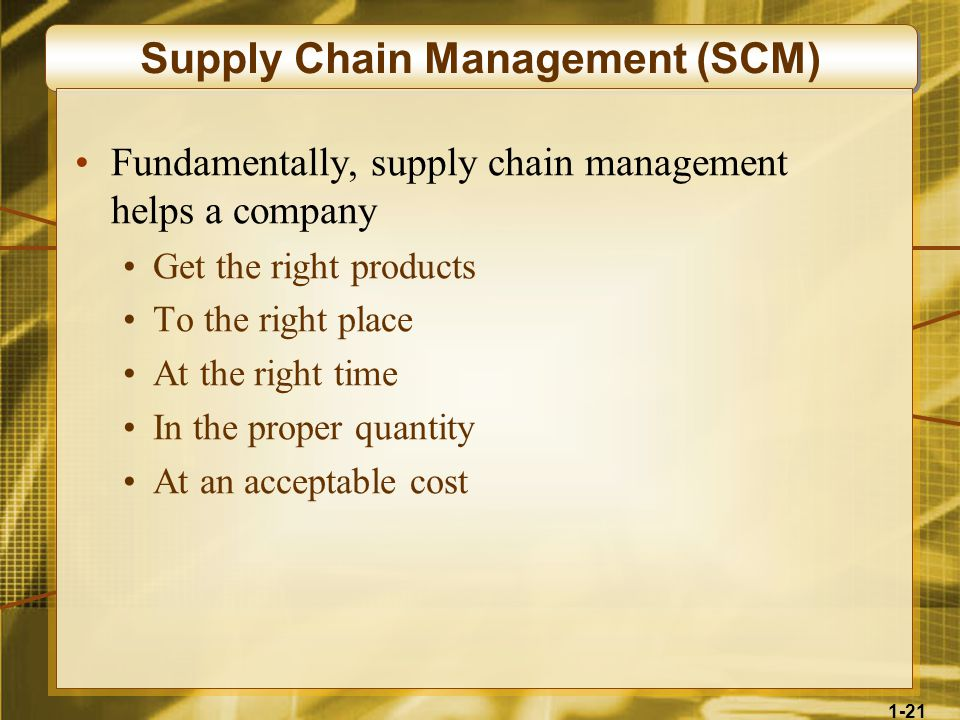 1-21 Supply Chain Management (SCM) Fundamentally, supply chain management helps a company Get the right products To the right place At the right time In the proper quantity At an acceptable cost