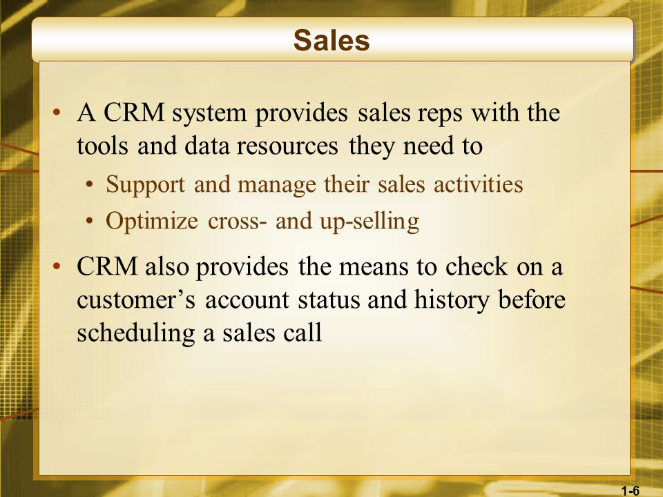 1-6 Sales A CRM system provides sales reps with the tools and data resources they need to Support and manage their sales activities Optimize cross- and up-selling CRM also provides the means to check on a customer's account status and history before scheduling a sales call
