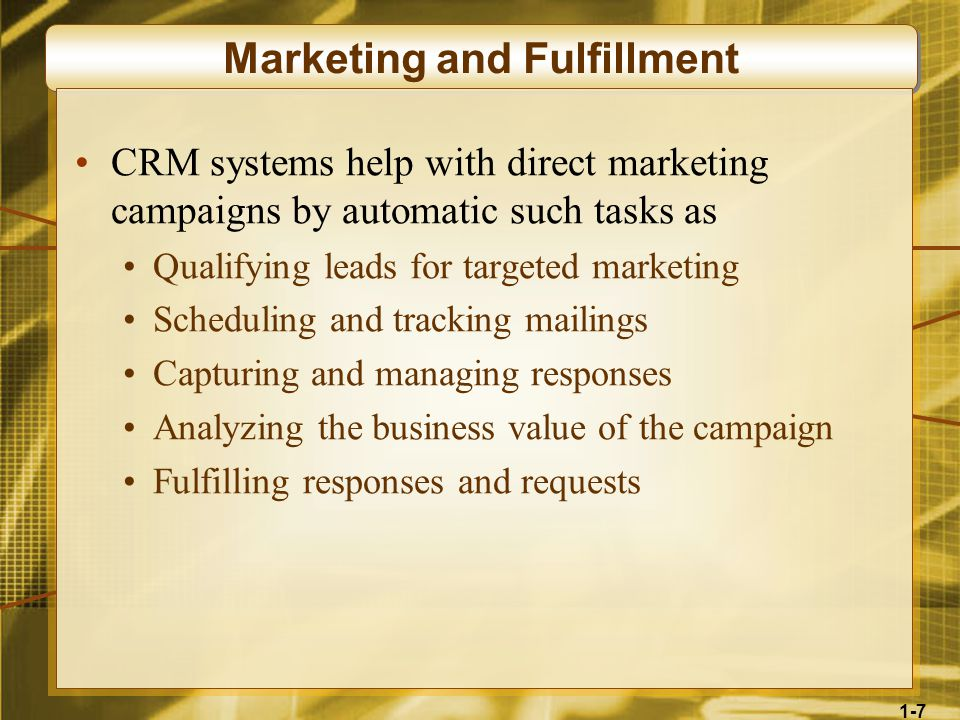 1-7 Marketing and Fulfillment CRM systems help with direct marketing campaigns by automatic such tasks as Qualifying leads for targeted marketing Scheduling and tracking mailings Capturing and managing responses Analyzing the business value of the campaign Fulfilling responses and requests