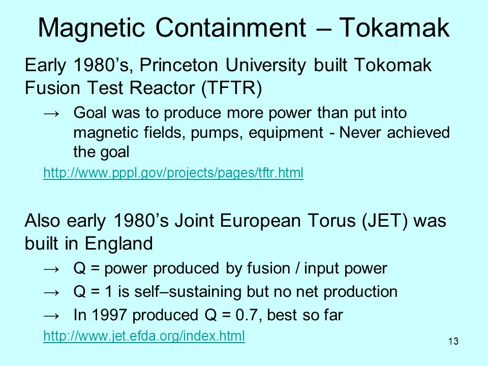 13 Magnetic Containment – Tokamak Early 1980's, Princeton University built Tokomak Fusion Test Reactor (TFTR) →Goal was to produce more power than put into magnetic fields, pumps, equipment - Never achieved the goal http://www.pppl.gov/projects/pages/tftr.html Also early 1980's Joint European Torus (JET) was built in England →Q = power produced by fusion / input power →Q = 1 is self–sustaining but no net production →In 1997 produced Q = 0.7, best so far http://www.jet.efda.org/index.html