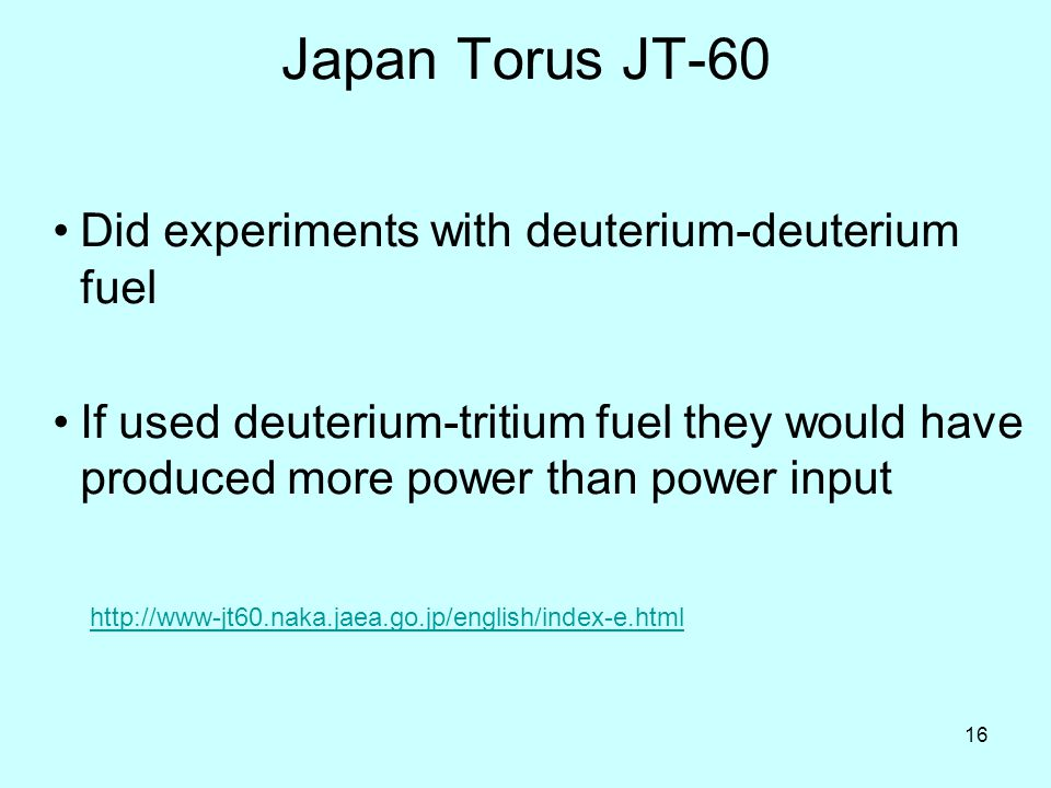 16 Japan Torus JT-60 Did experiments with deuterium-deuterium fuel If used deuterium-tritium fuel they would have produced more power than power input http://www-jt60.naka.jaea.go.jp/english/index-e.html
