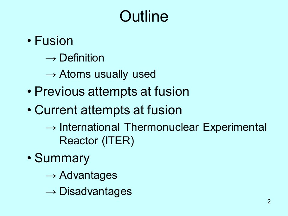 2 Outline Fusion →Definition →Atoms usually used Previous attempts at fusion Current attempts at fusion →International Thermonuclear Experimental Reactor (ITER) Summary →Advantages →Disadvantages