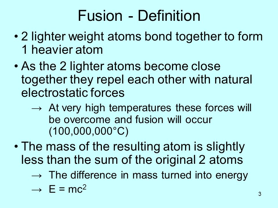 3 Fusion - Definition 2 lighter weight atoms bond together to form 1 heavier atom As the 2 lighter atoms become close together they repel each other with natural electrostatic forces →At very high temperatures these forces will be overcome and fusion will occur (100,000,000°C) The mass of the resulting atom is slightly less than the sum of the original 2 atoms →The difference in mass turned into energy →E = mc 2