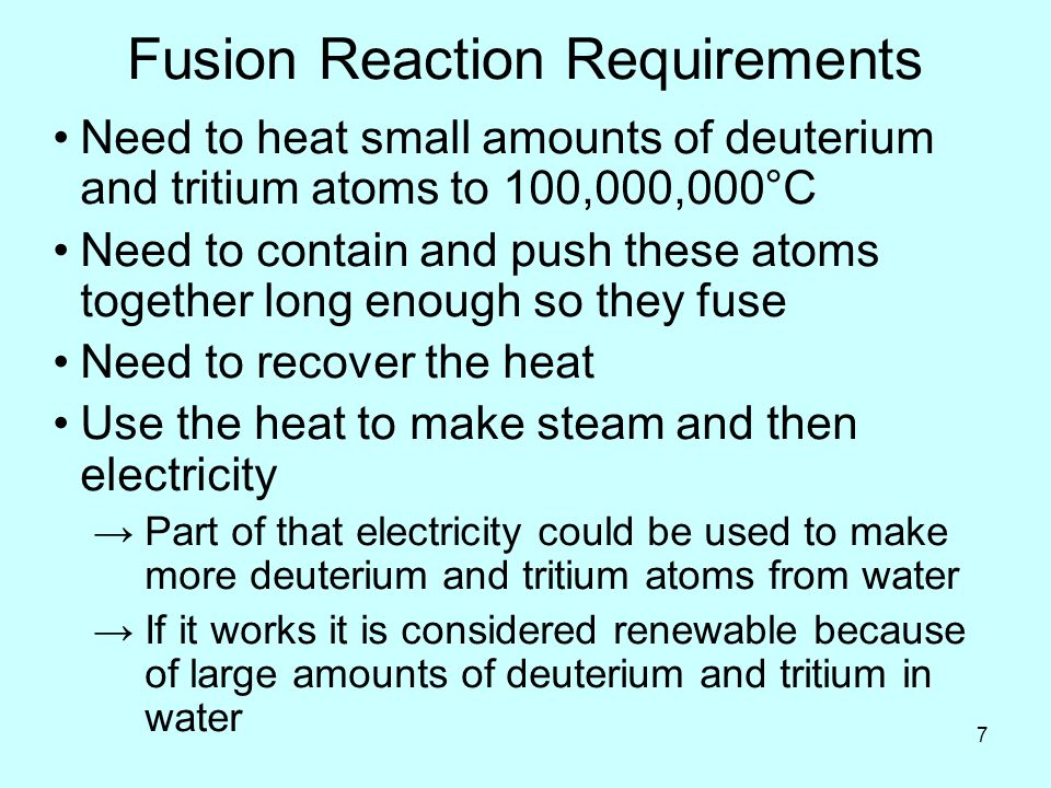 7 Fusion Reaction Requirements Need to heat small amounts of deuterium and tritium atoms to 100,000,000°C Need to contain and push these atoms together long enough so they fuse Need to recover the heat Use the heat to make steam and then electricity →Part of that electricity could be used to make more deuterium and tritium atoms from water →If it works it is considered renewable because of large amounts of deuterium and tritium in water