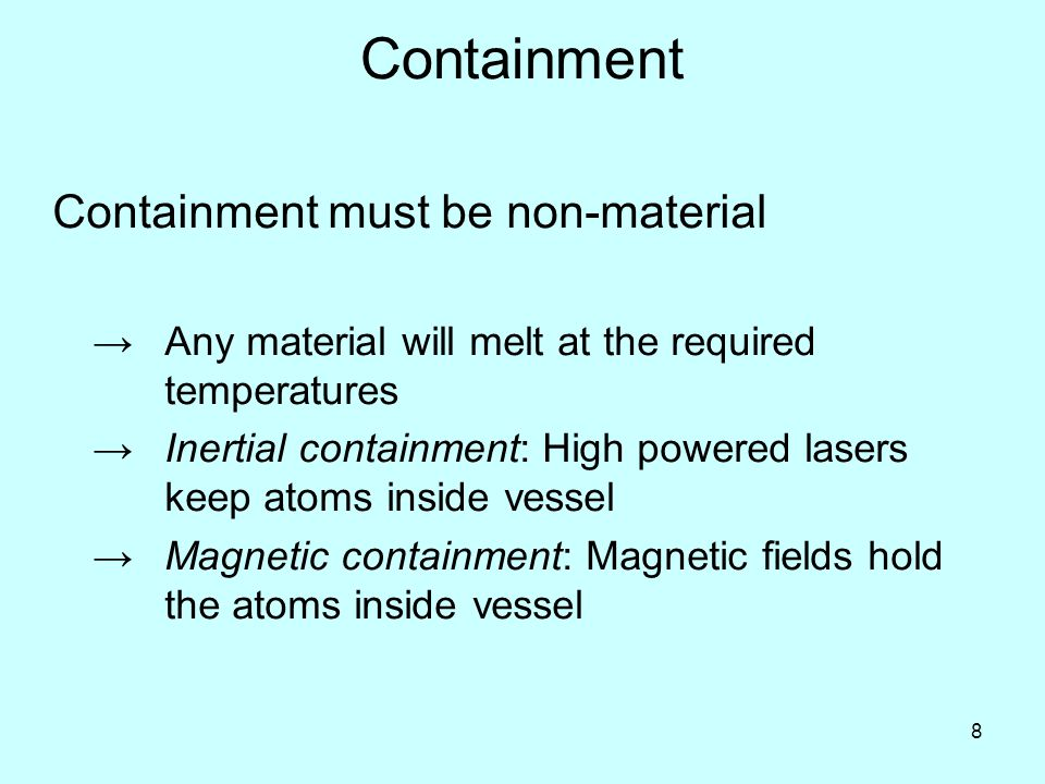 8 Containment Containment must be non-material →Any material will melt at the required temperatures →Inertial containment: High powered lasers keep atoms inside vessel →Magnetic containment: Magnetic fields hold the atoms inside vessel