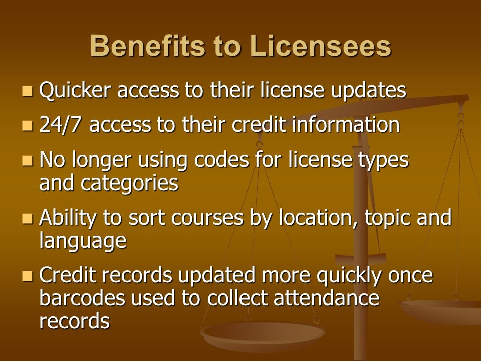 Benefits to Licensees Quicker access to their license updates Quicker access to their license updates 24/7 access to their credit information 24/7 access to their credit information No longer using codes for license types and categories No longer using codes for license types and categories Ability to sort courses by location, topic and language Ability to sort courses by location, topic and language Credit records updated more quickly once barcodes used to collect attendance records Credit records updated more quickly once barcodes used to collect attendance records