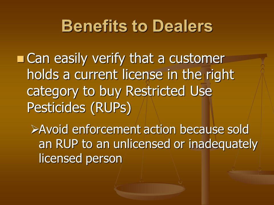 Benefits to Dealers Can easily verify that a customer holds a current license in the right category to buy Restricted Use Pesticides (RUPs) Can easily verify that a customer holds a current license in the right category to buy Restricted Use Pesticides (RUPs)  Avoid enforcement action because sold an RUP to an unlicensed or inadequately licensed person