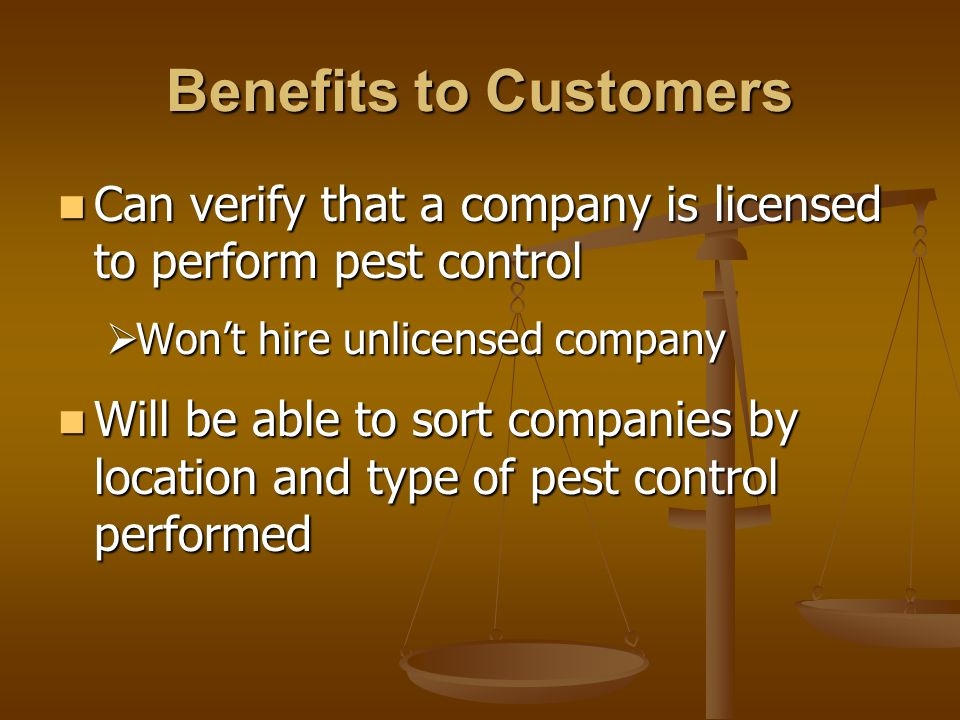Benefits to Customers Can verify that a company is licensed to perform pest control Can verify that a company is licensed to perform pest control  Won't hire unlicensed company Will be able to sort companies by location and type of pest control performed Will be able to sort companies by location and type of pest control performed