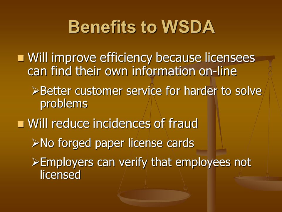 Benefits to WSDA Will improve efficiency because licensees can find their own information on-line Will improve efficiency because licensees can find their own information on-line  Better customer service for harder to solve problems Will reduce incidences of fraud Will reduce incidences of fraud  No forged paper license cards  Employers can verify that employees not licensed