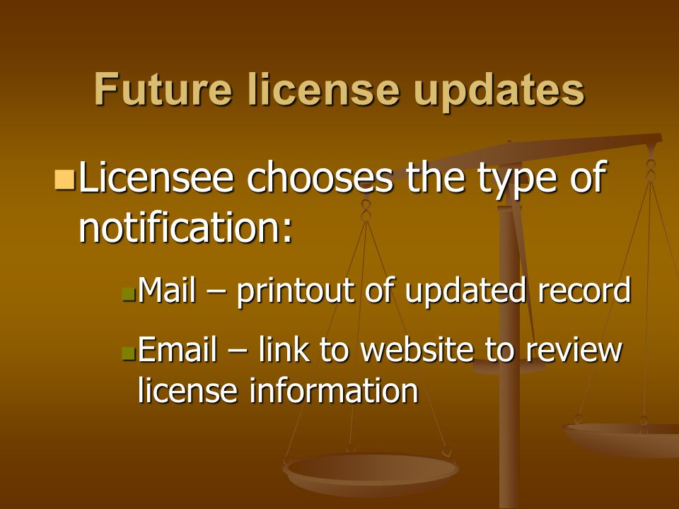 Future license updates Licensee chooses the type of notification: Licensee chooses the type of notification: Mail – printout of updated record Mail – printout of updated record  – link to website to review license information  – link to website to review license information