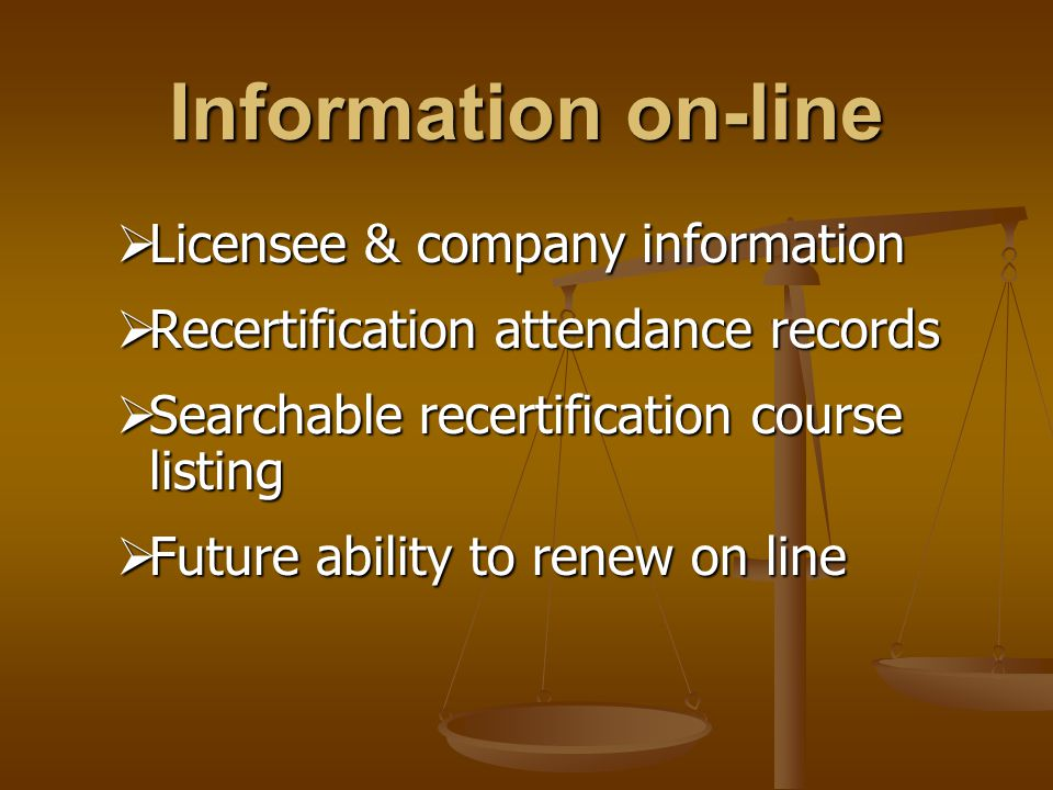 Information on-line  Licensee & company information  Recertification attendance records  Searchable recertification course listing  Future ability to renew on line
