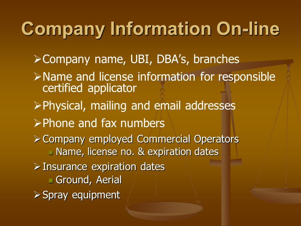 Company Information On-line   Company name, UBI, DBA's, branches   Name and license information for responsible certified applicator   Physical, mailing and  addresses   Phone and fax numbers  Company employed Commercial Operators Name, license no.