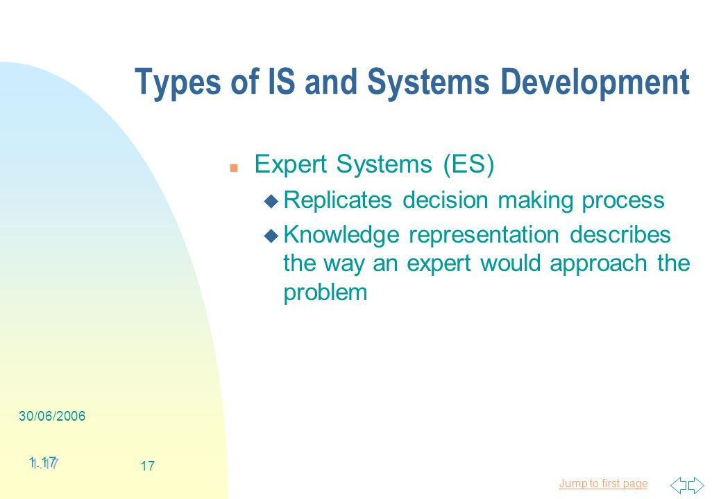 Jump to first page 30/06/ Types of IS and Systems Development n Expert Systems (ES) u Replicates decision making process u Knowledge representation describes the way an expert would approach the problem 1.17