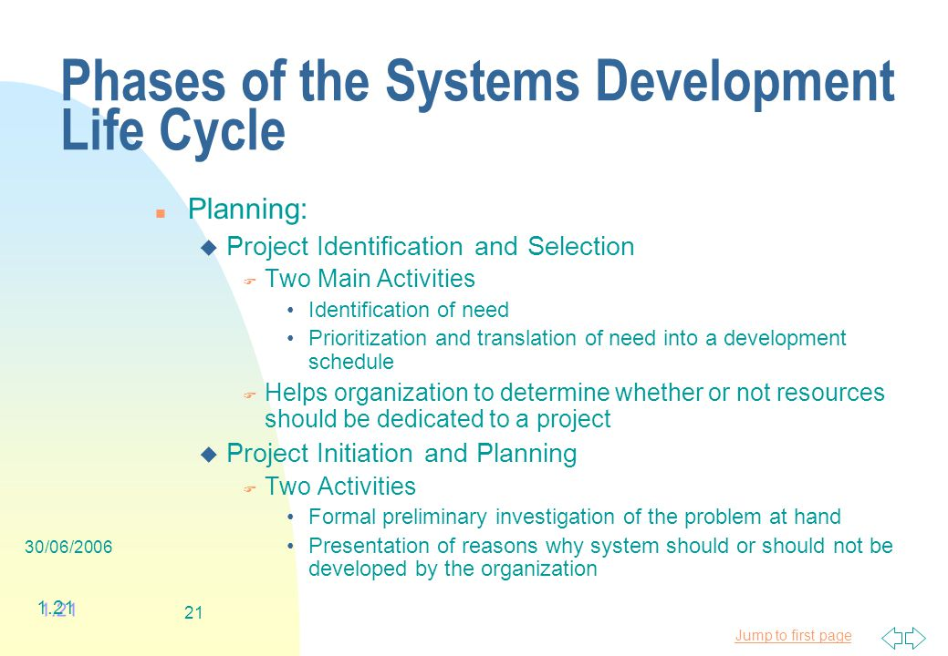 Jump to first page 30/06/ Phases of the Systems Development Life Cycle n Planning: u Project Identification and Selection F Two Main Activities Identification of need Prioritization and translation of need into a development schedule F Helps organization to determine whether or not resources should be dedicated to a project u Project Initiation and Planning F Two Activities Formal preliminary investigation of the problem at hand Presentation of reasons why system should or should not be developed by the organization 1.21