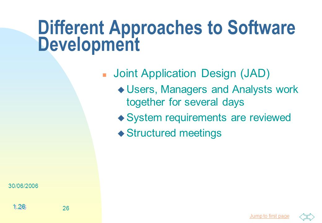 Jump to first page 30/06/ Different Approaches to Software Development n Joint Application Design (JAD) u Users, Managers and Analysts work together for several days u System requirements are reviewed u Structured meetings 1.26