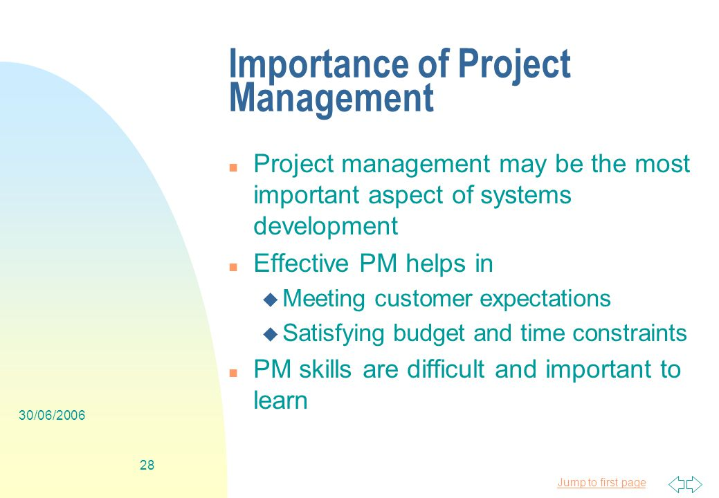 Jump to first page 30/06/ Importance of Project Management n Project management may be the most important aspect of systems development n Effective PM helps in u Meeting customer expectations u Satisfying budget and time constraints n PM skills are difficult and important to learn