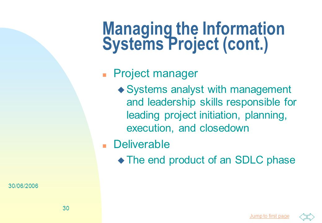 Jump to first page 30/06/ Managing the Information Systems Project (cont.) n Project manager u Systems analyst with management and leadership skills responsible for leading project initiation, planning, execution, and closedown n Deliverable u The end product of an SDLC phase